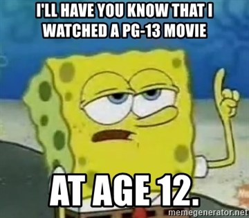 Tough Spongebob - I'll have you know that i watched a pg-13 movie at age 12.