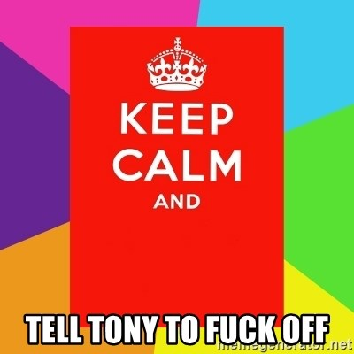 Keep calm and -  TELL TONY TO FUCK OFF