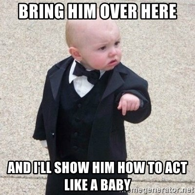Mafia Baby - bring him over here and I'll show him how to act like a baby