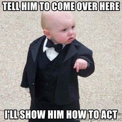 Mafia Baby - tell him to come over here I'll show him how to act