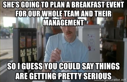 so i guess you could say things are getting pretty serious - she's going to plan a breakfast event for our whole team and their management so I guess you could say things are getting pretty serious