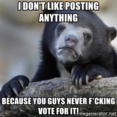 Confession Bear - I DON'T LIKE POSTING ANYTHING BECAUSE YOU GUYS NEVER F*CKING VOTE FOR IT!