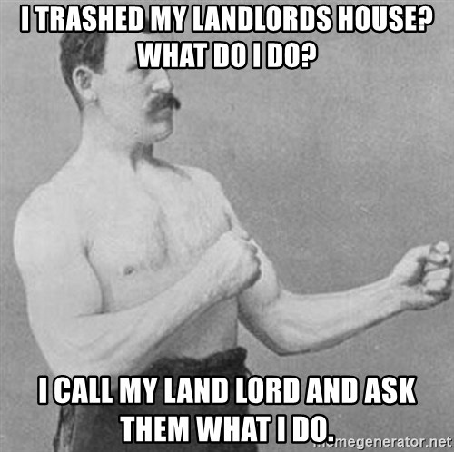 Overly Manly Man, man - I trashed my landlords house? what do i do? i call my land lord and ask them what i do.