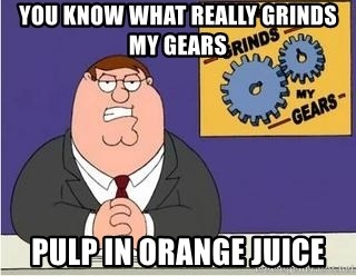 Grinds My Gears - YOU know what really grinds my gears pulp in orange juice