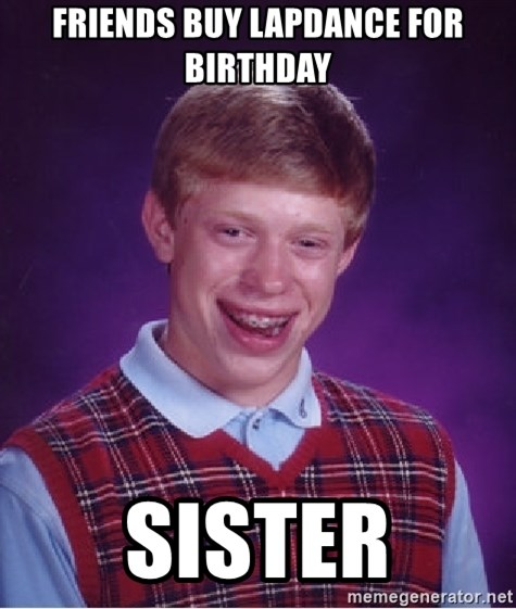 Bad Luck Brian - Friends buy Lapdance for birthday Sister