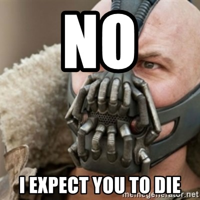 Bane - no i expect you to die