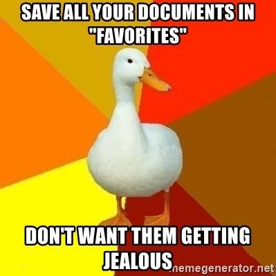 """Technologically Impaired Duck - Save all your documents in """"Favorites"""" Don't want them getting jealous"""