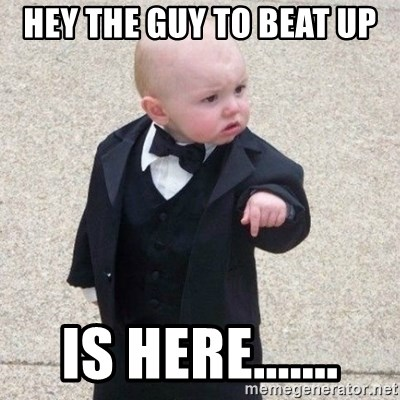 Mafia Baby - HEY THE GUY TO BEAT UP  IS HERE.......