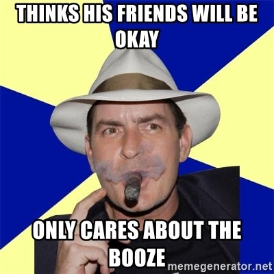 Charlie Sheen Winning - thinks his friends will be okay only cares about the booze
