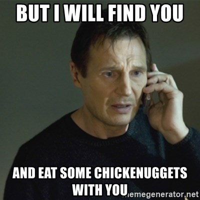 I don't know who you are... - But I will find you  and eat some chickenuggets with you
