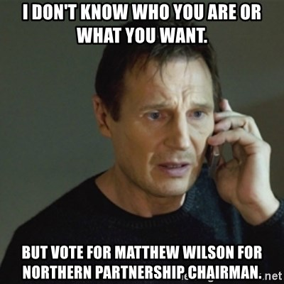 taken meme - I don't know who you are or what you want.  But vote for Matthew wilson for Northern Partnership Chairman.