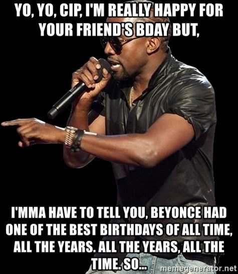 Kanye West - yo, yo, cip, i'm really happy for your friend's bday but, i'mma have to tell you, beyonce had one of the best birthdays of all time, all the years. all the years, all the time. so...