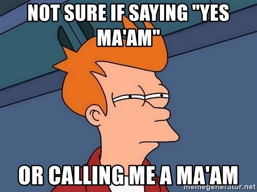 "Futurama Fry - Not sure if saying ""Yes ma'am"" Or calling me a Ma'am"