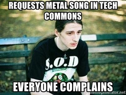 depressed metalhead - Requests metal song in Tech Commons Everyone complains
