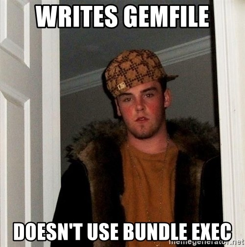 Scumbag Steve - Writes gemfile doesn't use bundle exec
