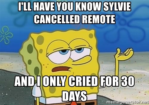 I'll have you know Spongebob - I'll have you know sylvie cancelled remote and i only cried for 30 days