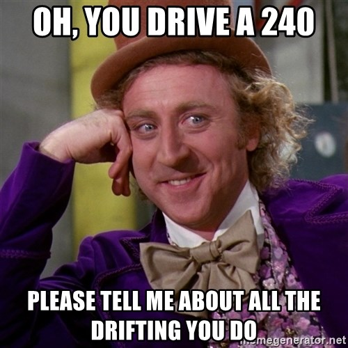 Willy Wonka - Oh, You drive a 240 Please tell me about all the drifting you do