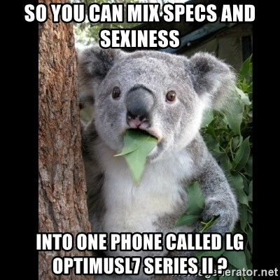 Koala can't believe it - SO YOU CAN MIX SPECS AND SEXINESS INTO ONE PHONE CALLED LG OPTIMUSL7 Series II ?