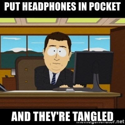 and they're gone - Put headphones in pocket and they're tangled