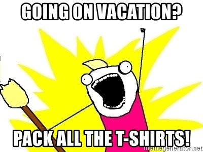 X ALL THE THINGS - Going on vacation? Pack all the t-shirts!
