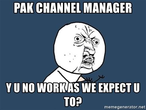 Y U No - Pak Channel Manager Y U No Work As We Expect U To?
