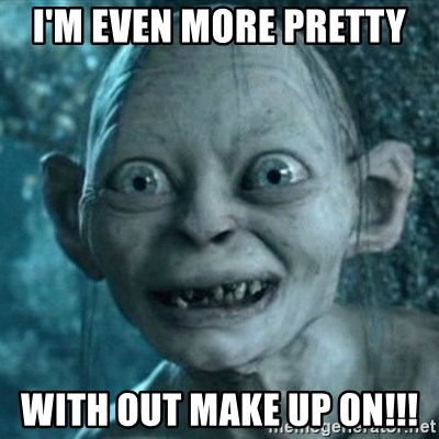 My Precious Gollum - I'M EVEN MORE PRETTY  WITH OUT MAKE UP ON!!!