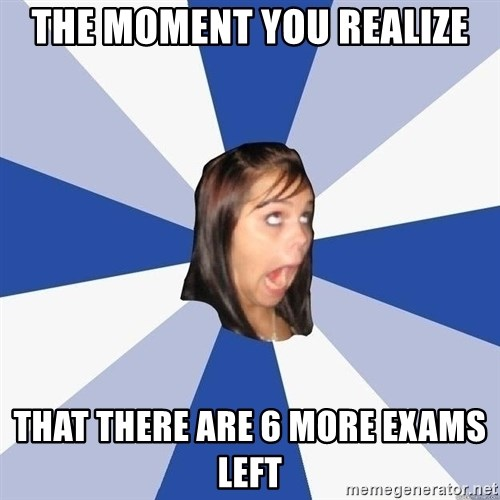 Annoying Facebook Girl - The moment you realize That there are 6 more exams left