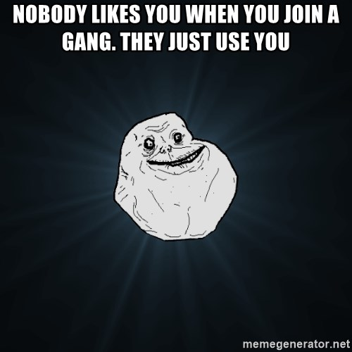 Forever Alone - nobody likes you when you join a gang. They just use you
