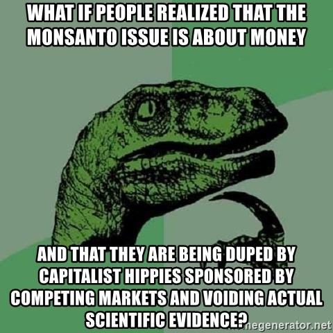 Philosoraptor - What if people realized that the monsanto issue is about money and that they are being duped by capitalist hippies sponsored by competing markets and voiding actual scientific evidence?