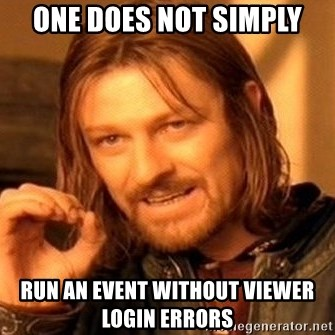 One Does Not Simply - ONE DOES NOT SIMPLY RUN AN EVENT WITHOUT VIEWER LOGIN ERRORS