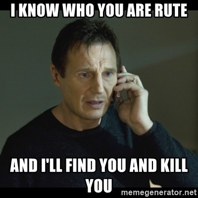 I will Find You Meme - I know who you are rute And i'll find you and kill you