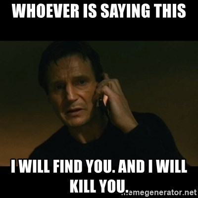 liam neeson taken - WHOEVER IS SAYING THIS I WILL FIND YOU. AND I WILL KILL YOU.