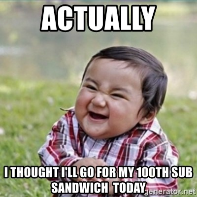 evil plan kid - actually  i thought i'll go for my 100th sub sandwich  today