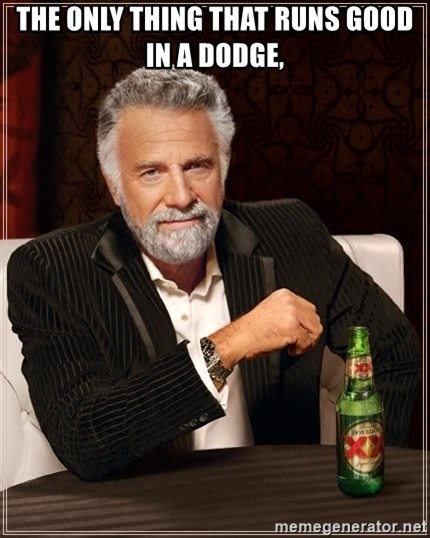 The Most Interesting Man In The World - The only thing that runs good in a dodge,