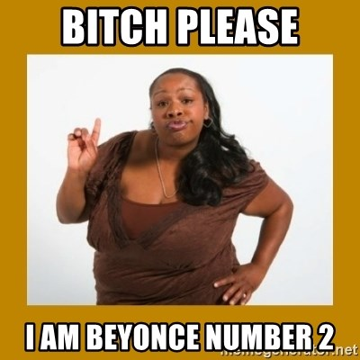 Angry Black Woman - BITCH PLEASE I AM BEYONCE NUMBER 2