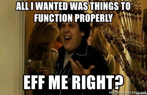 Fuck me right - All I wanted was things to function properly Eff me right?
