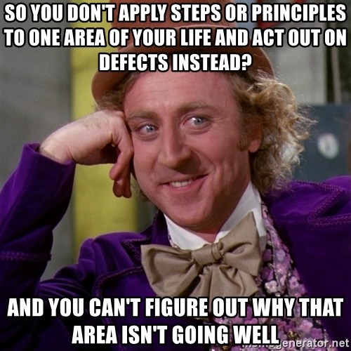Willy Wonka - So You Don't apply steps or Principles to one area of your life and act out on defects instead? And you can't figure out why that area isn't going well