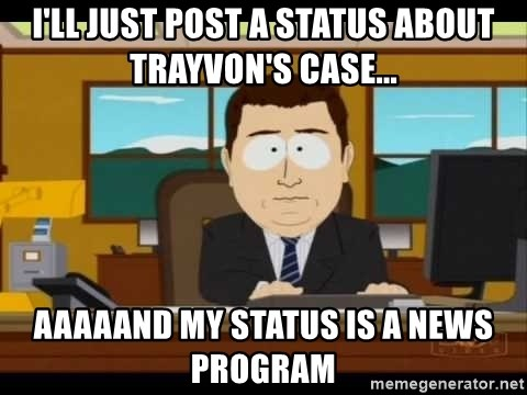 south park aand it's gone - i'll just post a status about trayvon's case... aaaaand my status is a news program