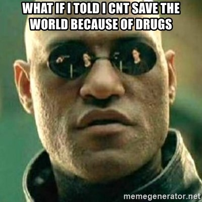 what if i told you matri - what if i told i cnt save the world because of drugs