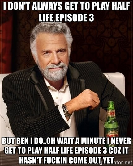 The Most Interesting Man In The World - i DON'T always get to play half life EPISODE 3 but ben i do..oh wait a MINUTE i never get to play half life EPISODE 3 coz it HASN'T fuckin come out yet