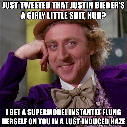 Willy Wonka - just tweeted that justin bieber's a girly little shit, huh? i bet a supermodel instantly flung herself on you in a lust-induced haze