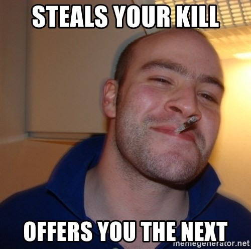 Good Guy Greg - steals your kill offers you the next