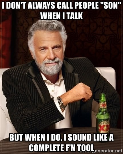 "The Most Interesting Man In The World - I don't always call people ""son"" when I talk But when I do, I sound like a complete f'n tool"
