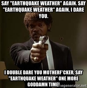 """Jules Pulp Fiction - Say """"earthquake weather"""" again. Say """"earthquake weather"""" again, I dare you.  I double dare you motherf*cker, say """"earthquake weather"""" one more goddamn time!"""