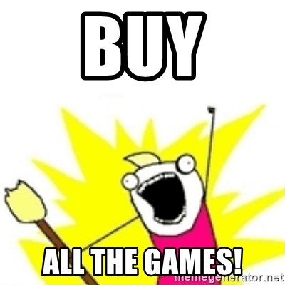 x all the y - BUY ALL THE GAMES!
