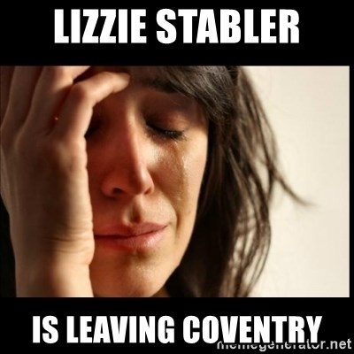 First World Problems - Lizzie Stabler Is leaving Coventry