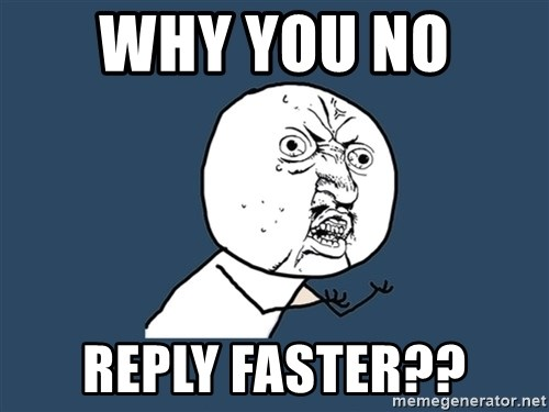 Y U No - Why you no  Reply faster??