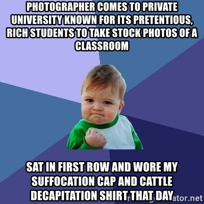 Success Kid - photographer comes to private university known for its pretentious, rich students to take stock photos of a classroom sat in first row and wore my suffocation cap and cattle decapitation shirt that day
