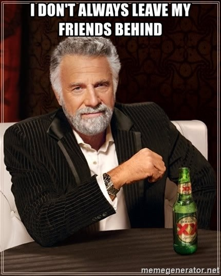 The Most Interesting Man In The World - I don't always leave my friends behind