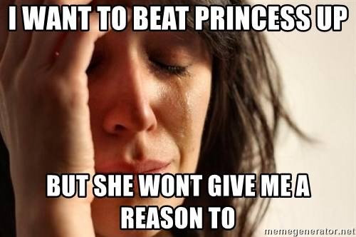 First World Problems - i want to beat princess up but she wont give me a reason to